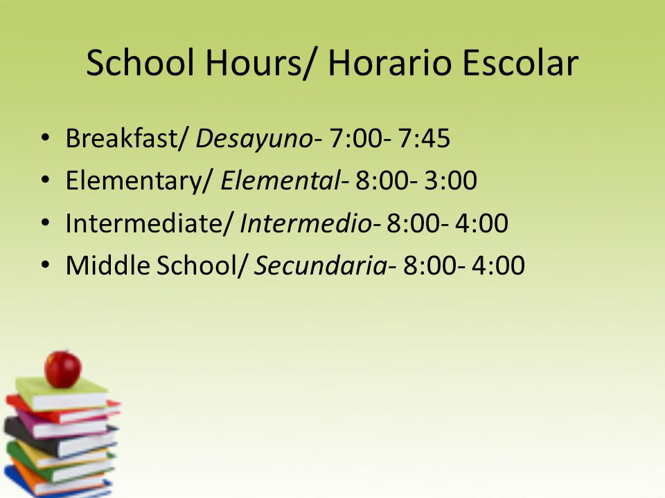 School Hours/ Horario Escolar Breakfast/ Desayuno- 7:00- 7:45 Elementary/ Elemental- 8:00- 3:00 Intermediate/ Intermedio- 8:00- 4:00 Middle School/ Secundaria- 8:00- 4:00