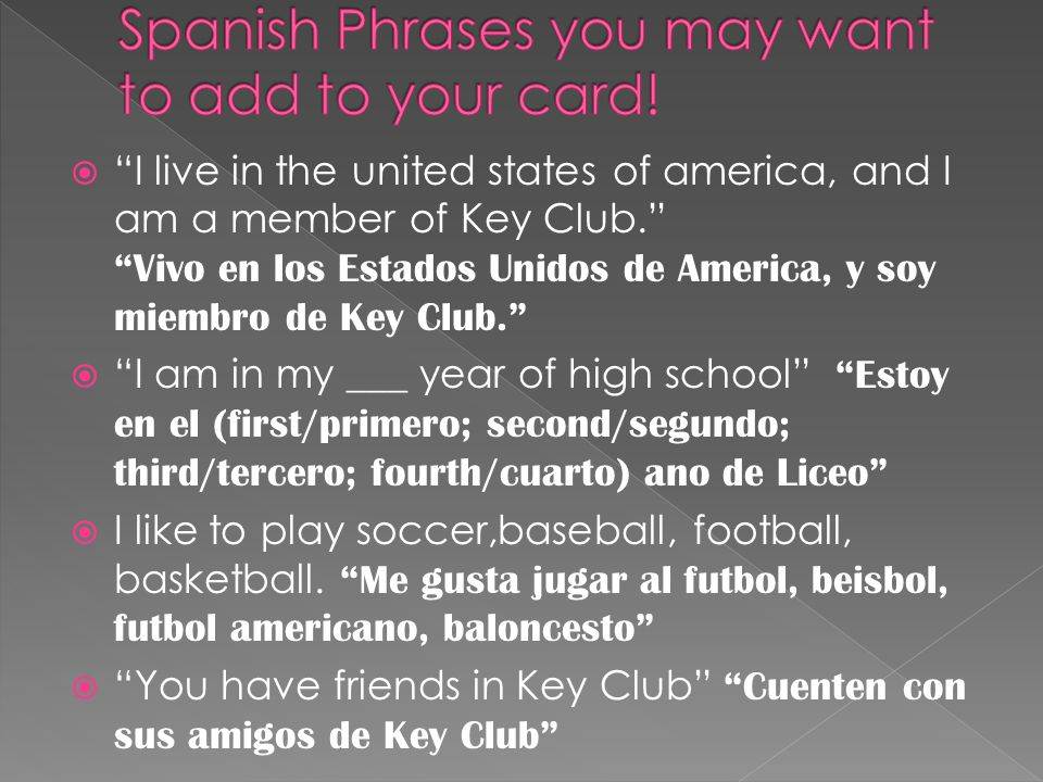  I live in the united states of america, and I am a member of Key Club. Vivo en los Estados Unidos de America, y soy miembro de Key Club.  I am in my ___ year of high school Estoy en el (first/primero; second/segundo; third/tercero; fourth/cuarto) ano de Liceo  I like to play soccer,baseball, football, basketball.