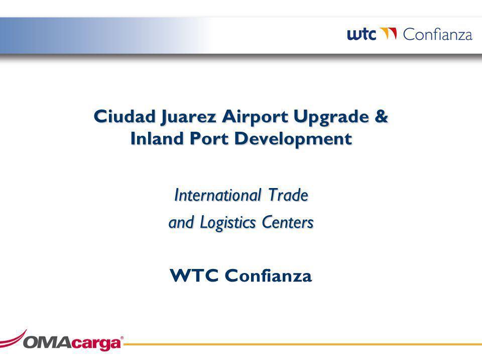 Ciudad Juarez Airport Upgrade & Inland Port Development International Trade and Logistics Centers WTC Confianza