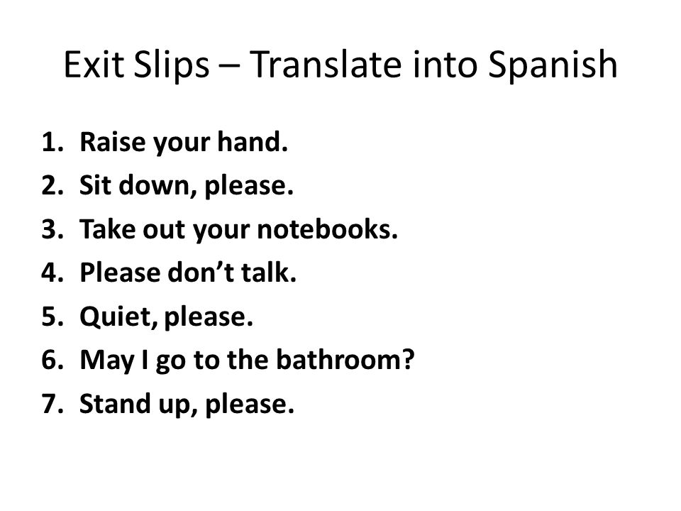 Exit Slips – Translate into Spanish 1.Raise your hand.