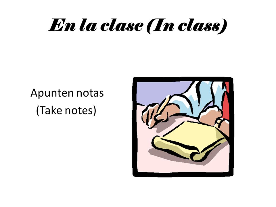 En la clase (In class) Apunten notas (Take notes)
