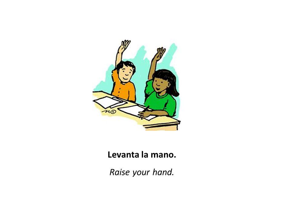 Levanta la mano. Raise your hand.