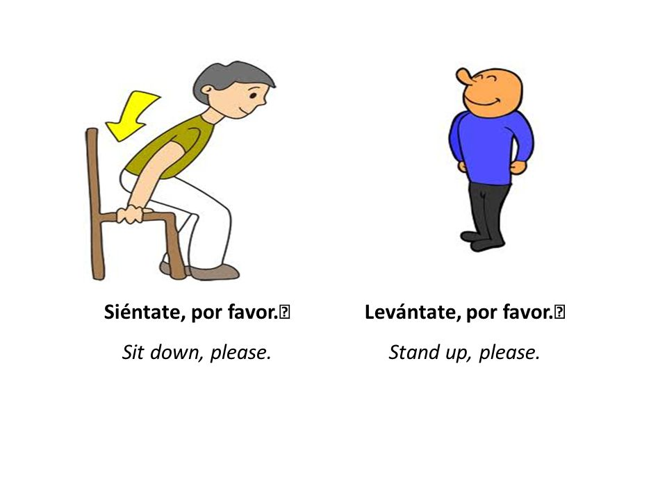 Siéntate, por favor. Sit down, please. Levántate, por favor. Stand up, please.
