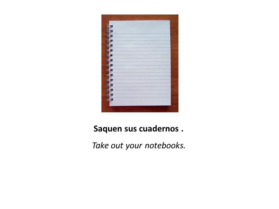 Saquen sus cuadernos. Take out your notebooks.