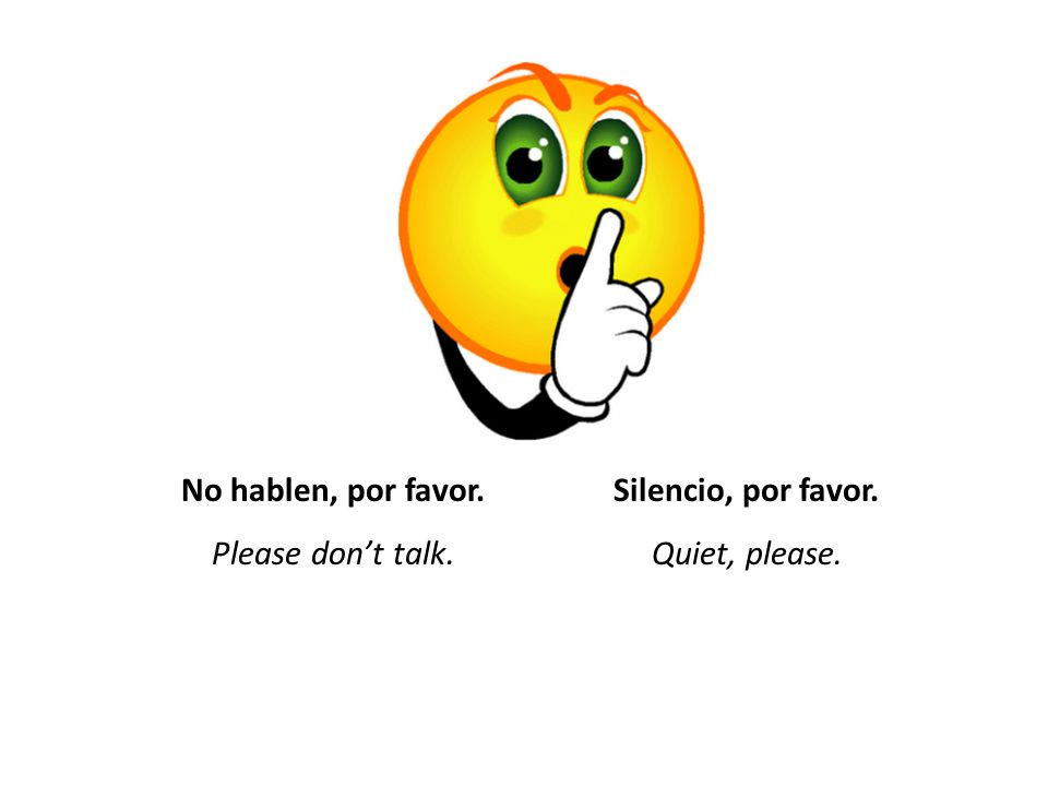 No hablen, por favor. Please don't talk. Silencio, por favor. Quiet, please.