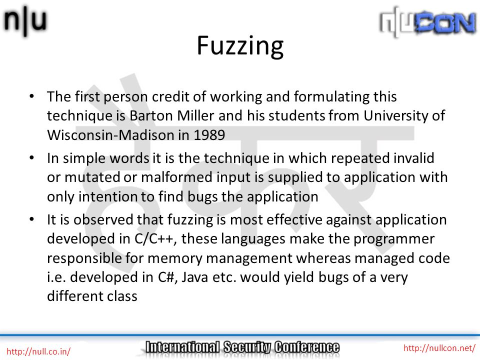 Fuzzing The first person credit of working and formulating this technique is Barton Miller and his students from University of Wisconsin-Madison in 1989 In simple words it is the technique in which repeated invalid or mutated or malformed input is supplied to application with only intention to find bugs the application It is observed that fuzzing is most effective against application developed in C/C++, these languages make the programmer responsible for memory management whereas managed code i.e.