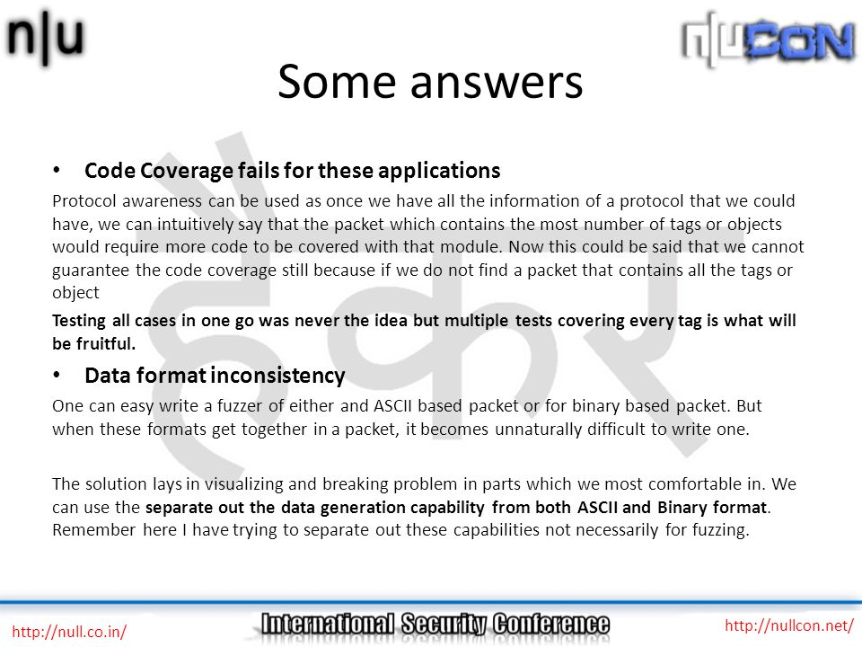 Some answers http://null.co.in/ http://nullcon.net/ Code Coverage fails for these applications Protocol awareness can be used as once we have all the information of a protocol that we could have, we can intuitively say that the packet which contains the most number of tags or objects would require more code to be covered with that module.
