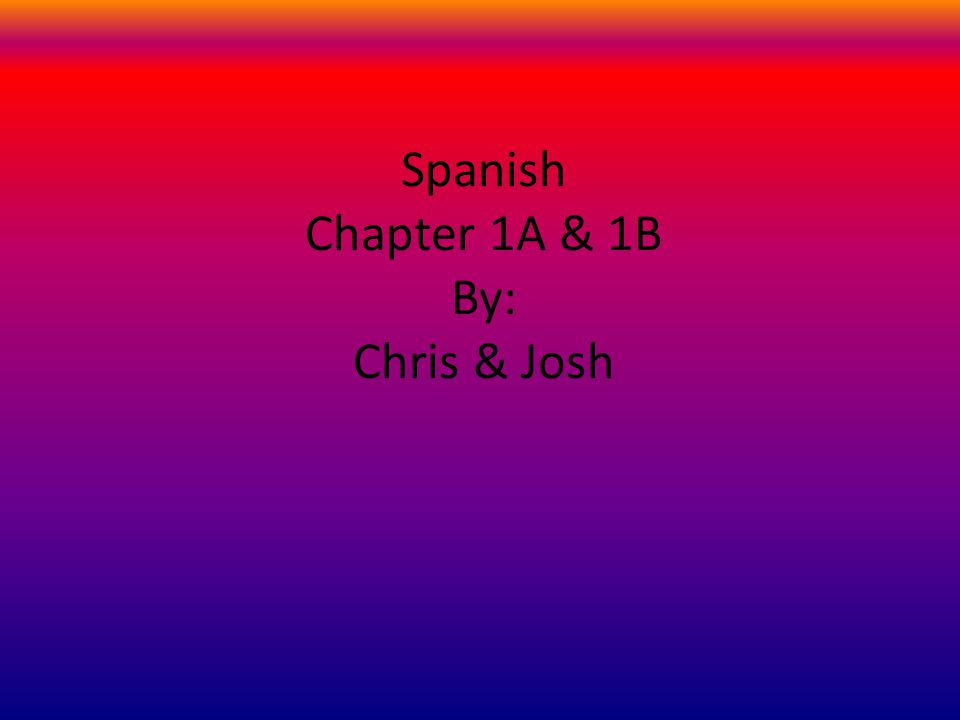 Spanish Chapter 1A & 1B By: Chris & Josh
