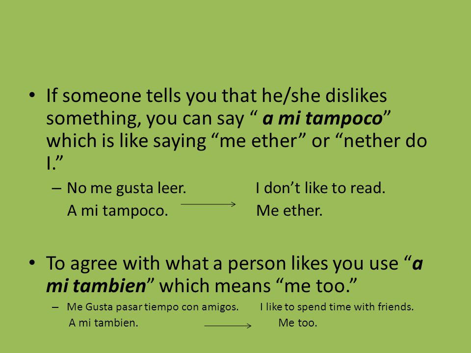 If someone tells you that he/she dislikes something, you can say a mi tampoco which is like saying me ether or nether do I. – No me gusta leer.