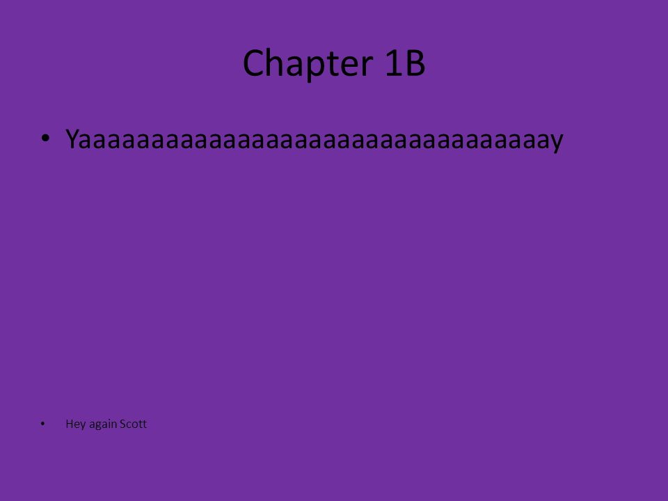Chapter 1B Yaaaaaaaaaaaaaaaaaaaaaaaaaaaaaaaaay Hey again Scott