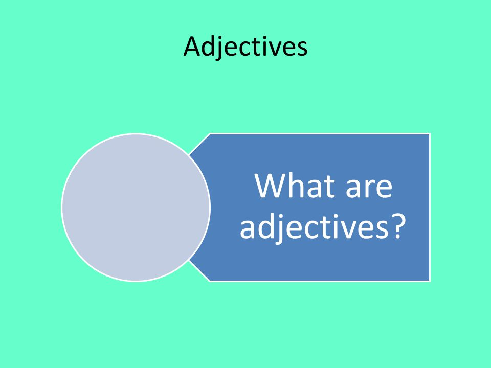 Adjectives What are adjectives