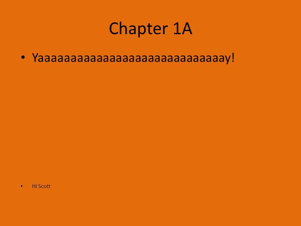 Chapter 1A Yaaaaaaaaaaaaaaaaaaaaaaaaaaaaay! Hi Scott