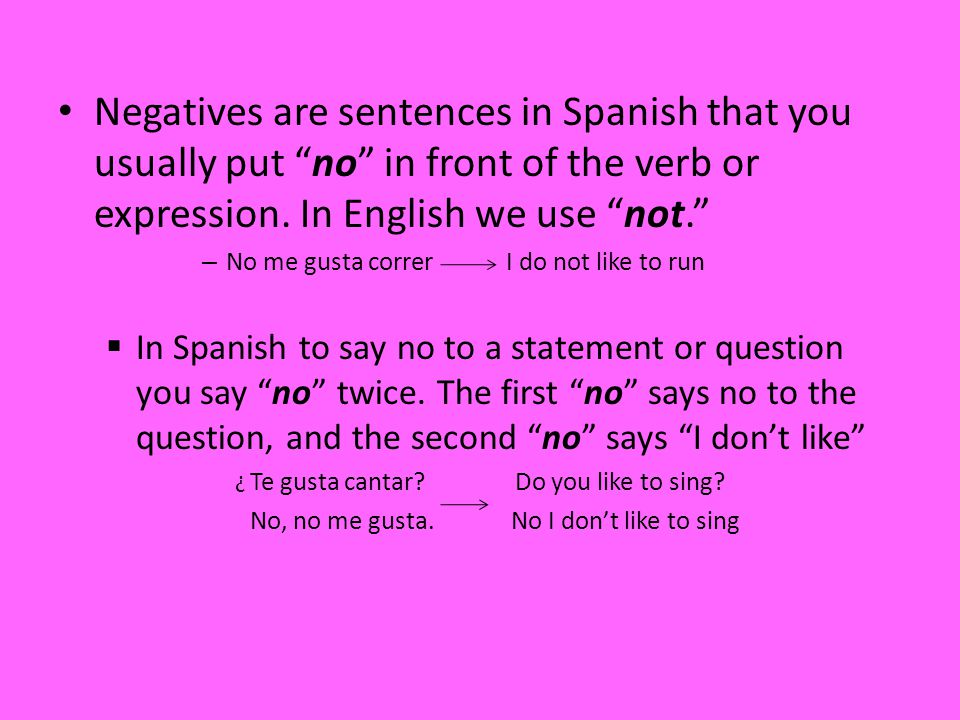 Negatives are sentences in Spanish that you usually put no in front of the verb or expression.