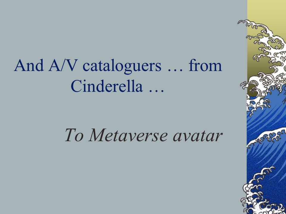 And A/V cataloguers … from Cinderella … To Metaverse avatar