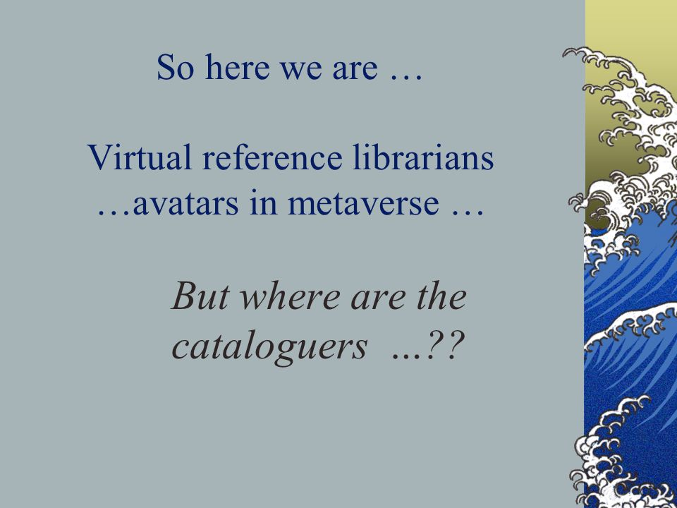 So here we are … Virtual reference librarians …avatars in metaverse … But where are the cataloguers …??