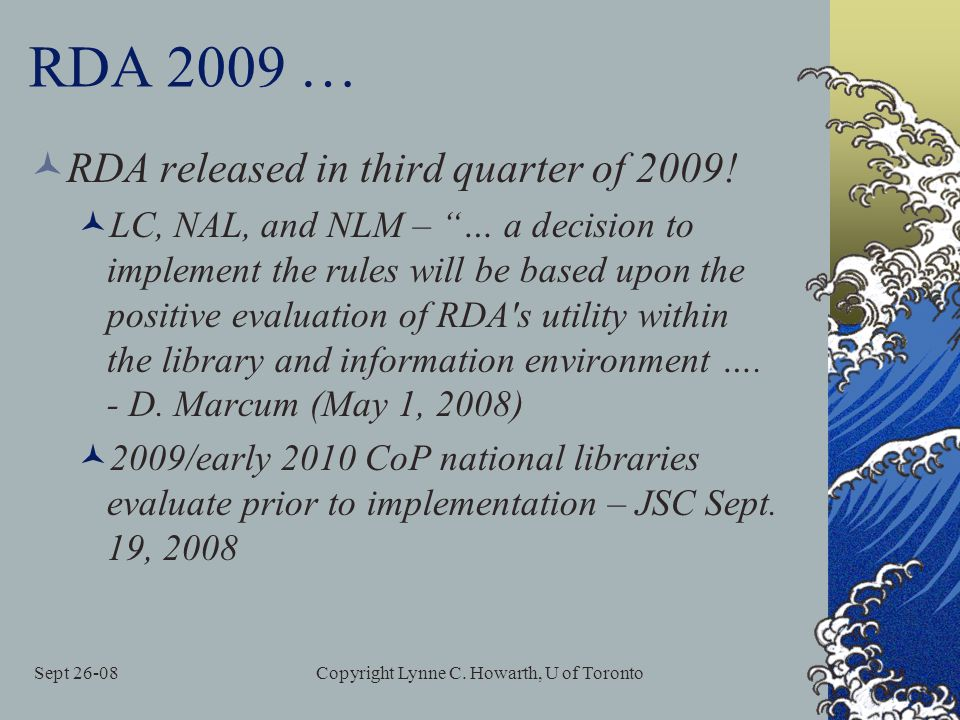 "Sept 26-08Copyright Lynne C. Howarth, U of Toronto RDA 2009 … RDA released in third quarter of 2009! LC, NAL, and NLM – ""… a decision to implement the"