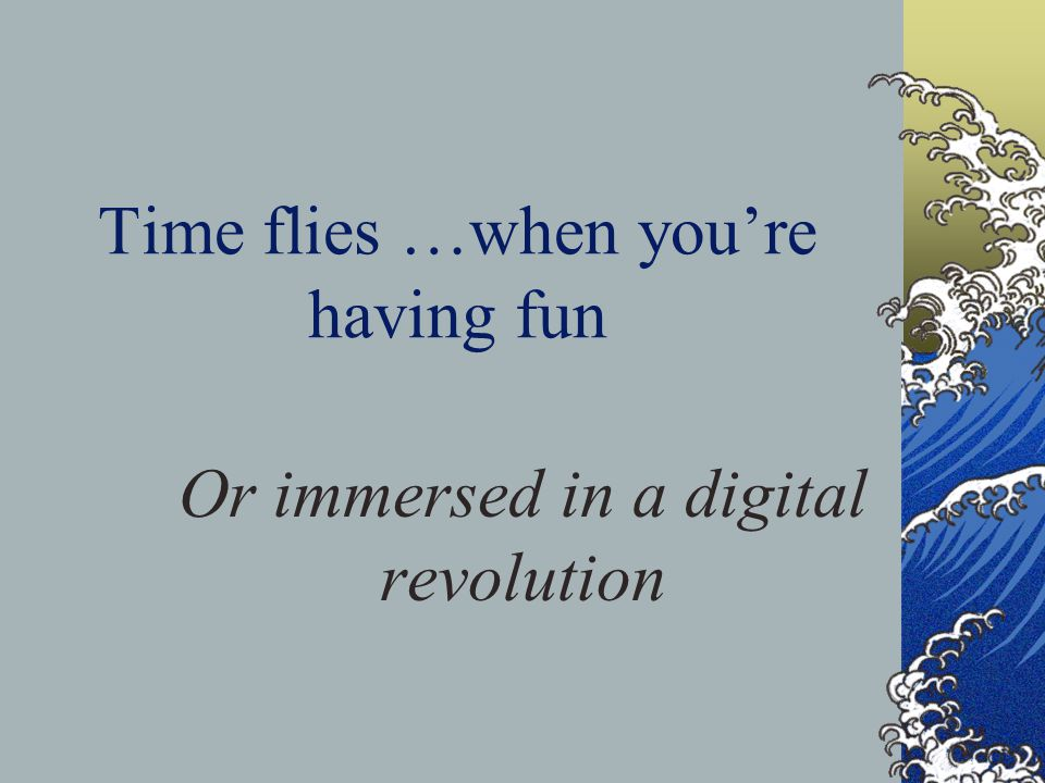 Time flies …when you're having fun Or immersed in a digital revolution
