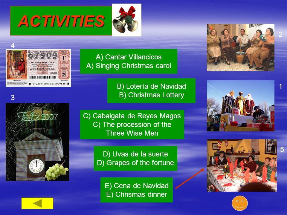 A) Cantar Villancicos A) Singing Christmas carol 3 B) Lotería de Navidad B) Christmas Lottery C) Cabalgata de Reyes Magos C) The procession of the Three Wise Men D) Uvas de la suerte D) Grapes of the fortune E) Cena de Navidad E) Chrismas dinner 1 2 4 5 ACTIVITIES