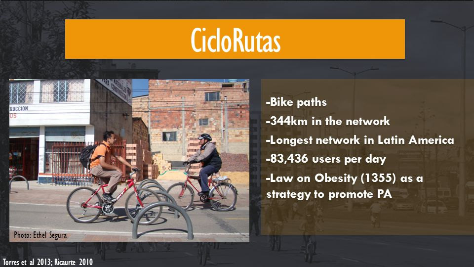 CicloRutas Torres et al 2013; Ricaurte 2010 Photo: Ethel Segura -Bike paths -344km in the network -Longest network in Latin America -83,436 users per day -Law on Obesity (1355) as a strategy to promote PA -Bike paths -344km in the network -Longest network in Latin America -83,436 users per day -Law on Obesity (1355) as a strategy to promote PA