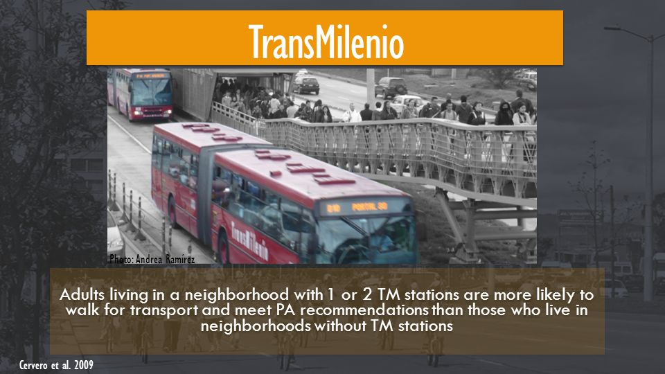 TransMilenio Adults living in a neighborhood with 1 or 2 TM stations are more likely to walk for transport and meet PA recommendations than those who live in neighborhoods without TM stations Cervero et al.