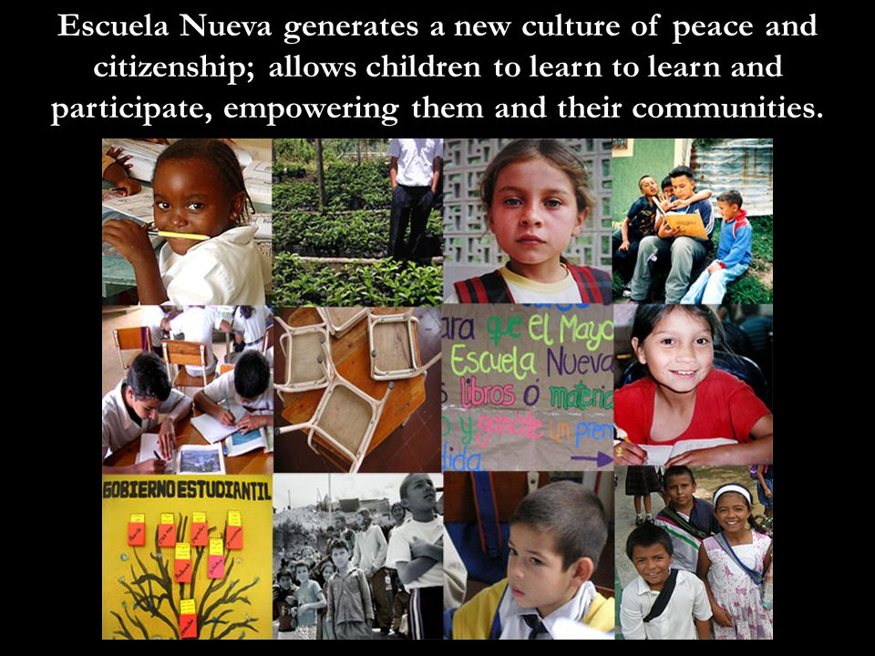 Escuela Nueva generates a new culture of peace and citizenship; allows children to learn to learn and participate, empowering them and their communities.