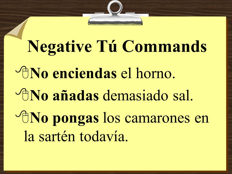 Negative Tú Commands 8Notice that -ar verbs take the ending -es and that -er verbs take the ending -as. 8In stem-changing verbs the stem change remain