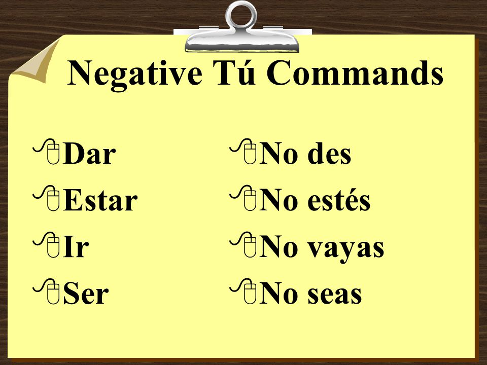 Negative Tú Commands 8Some verbs, such as ir, ser, dar, and estar have irregular negative tú command forms.