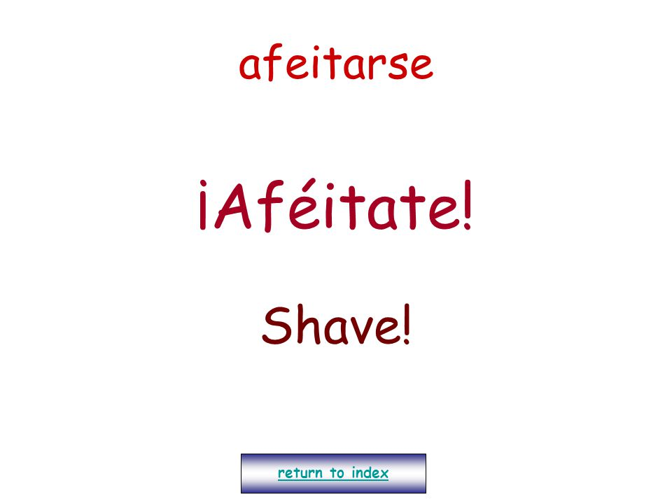 afeitarse ¡Aféitate! Shave! return to index