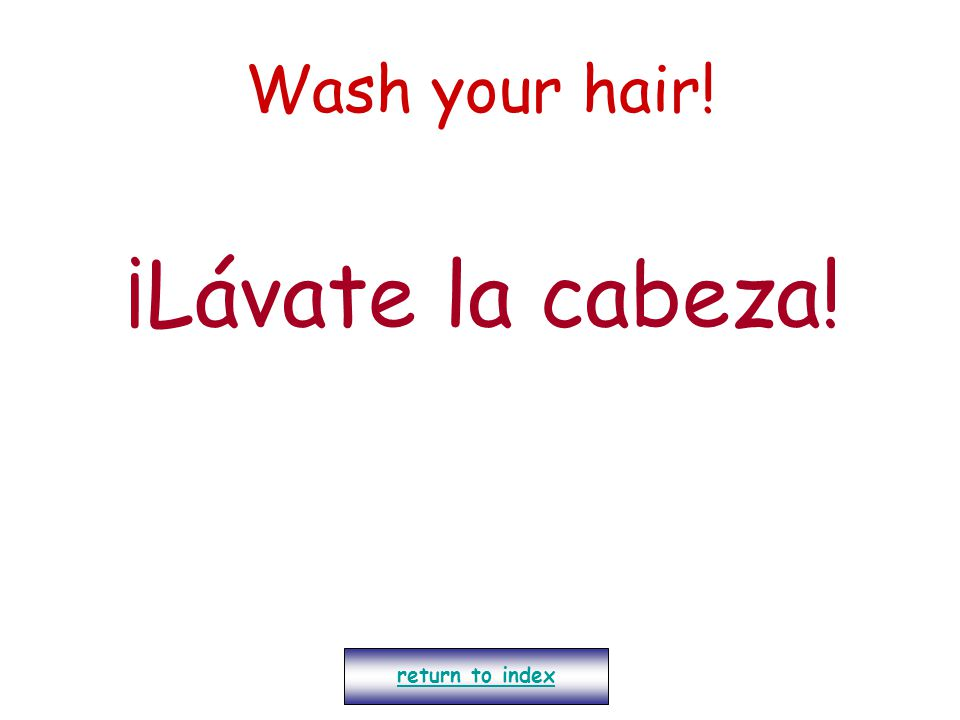 Wash your hair! ¡Lávate la cabeza! return to index
