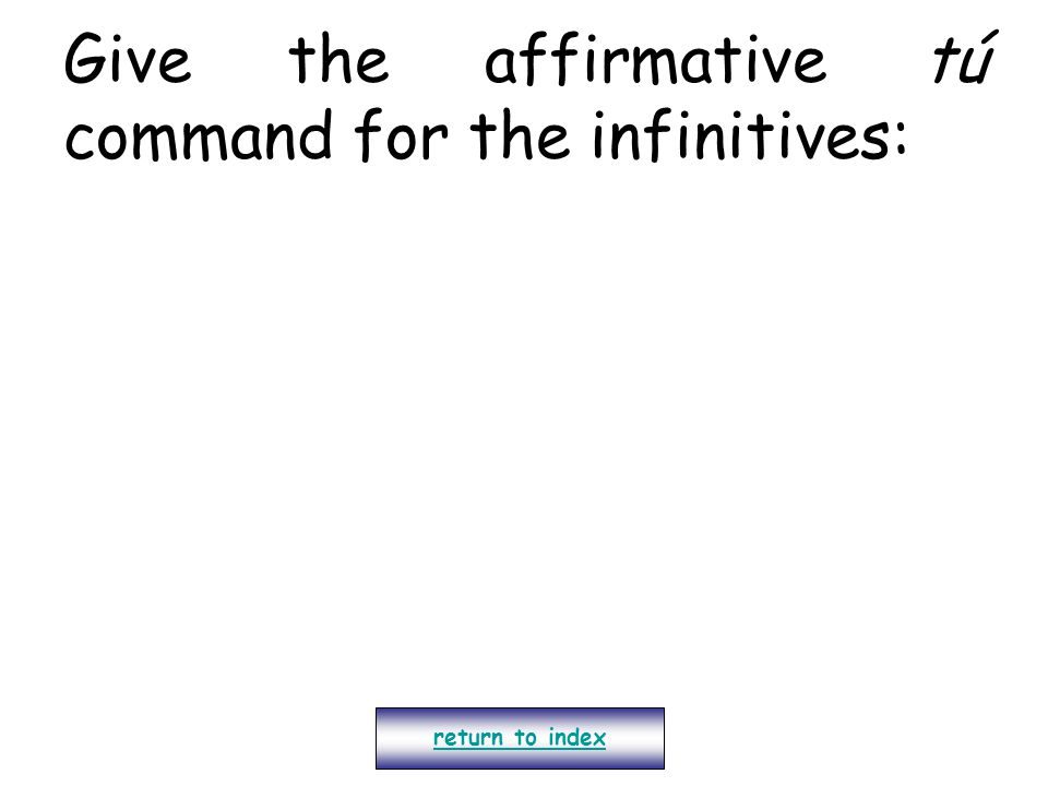 Give the affirmative tú command for the infinitives: return to index