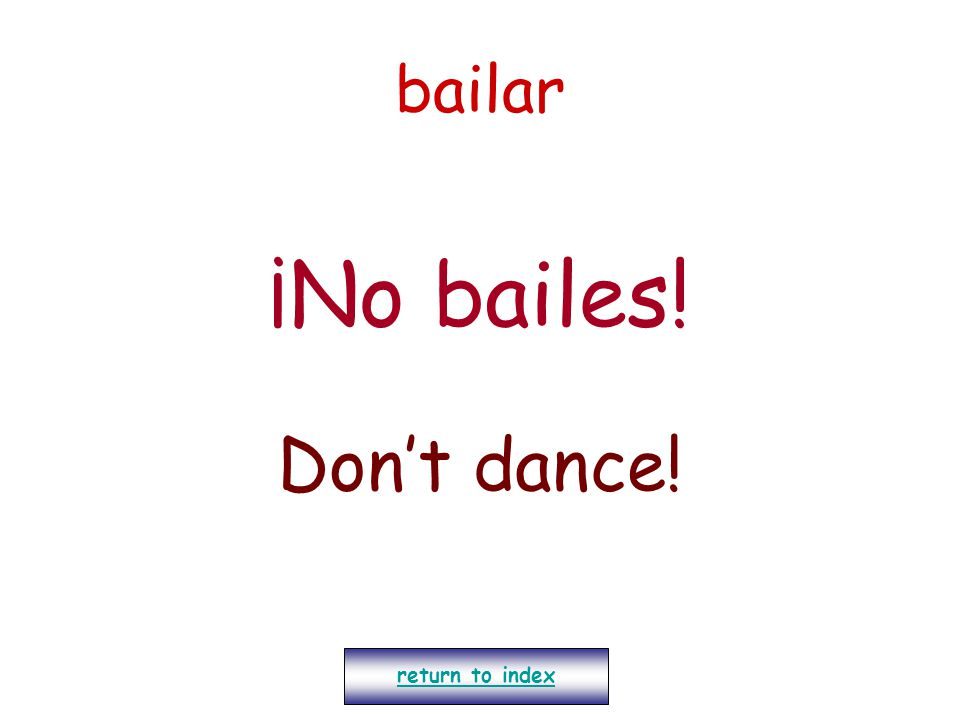 bailar ¡No bailes! Don't dance! return to index