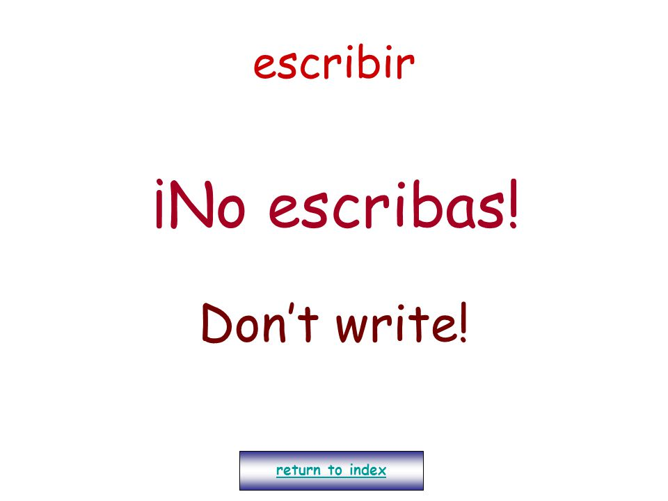 escribir ¡No escribas! Don't write! return to index