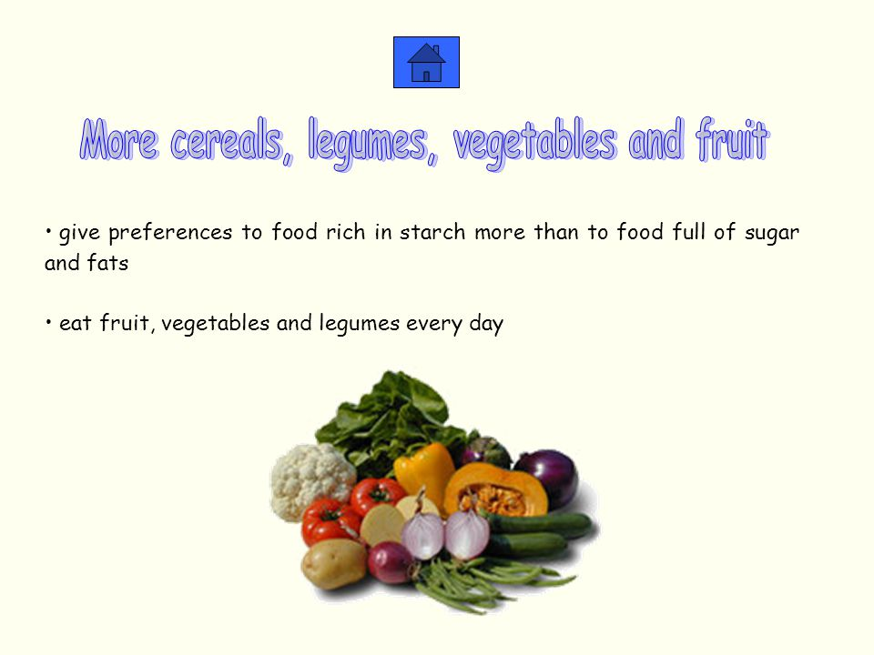give preferences to food rich in starch more than to food full of sugar and fats eat fruit, vegetables and legumes every day