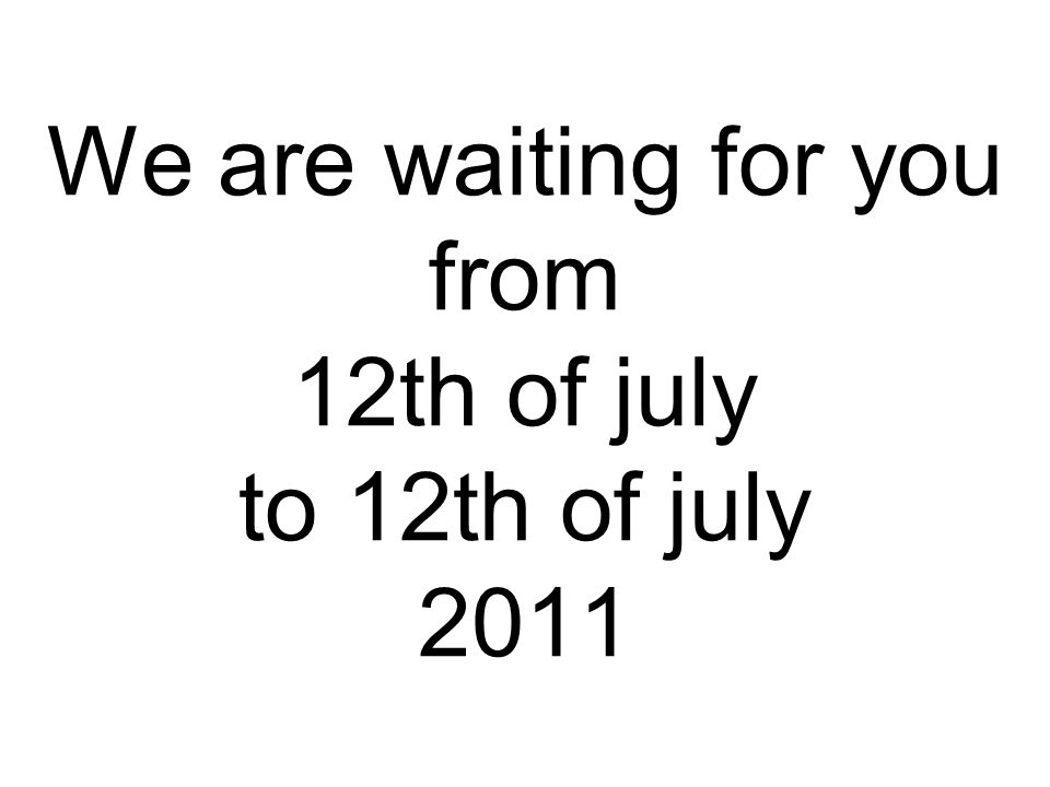 We are waiting for you from 12th of july to 12th of july 2011