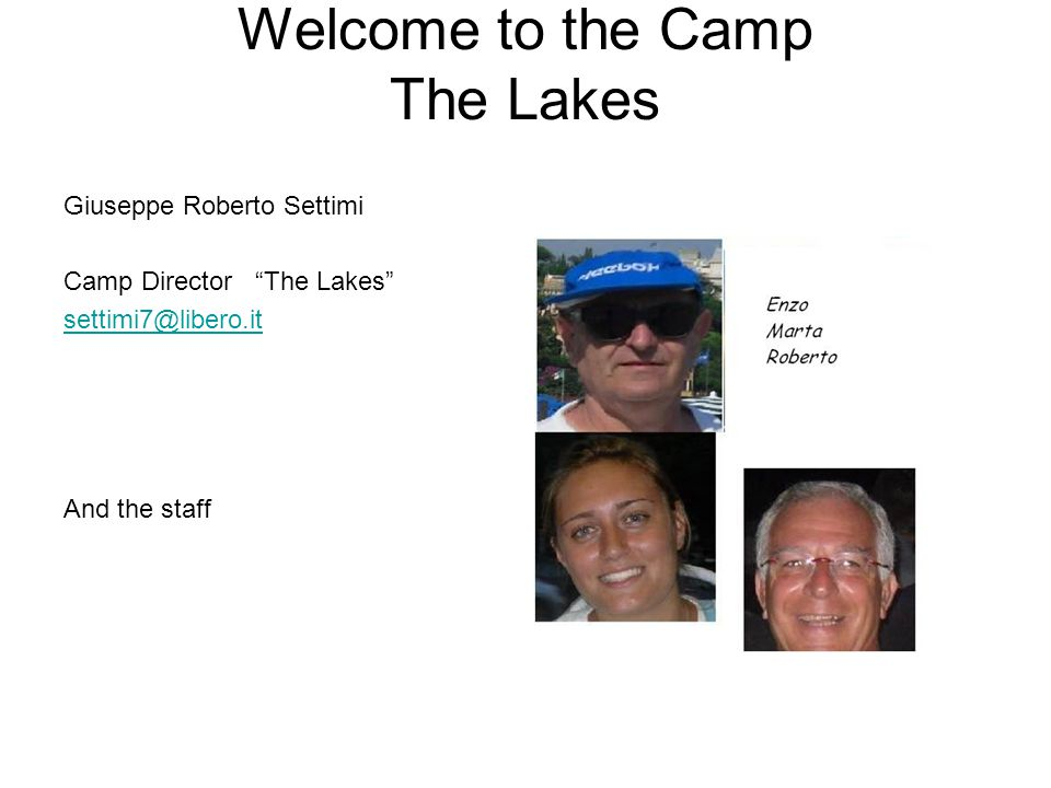 "Welcome to the Camp The Lakes Giuseppe Roberto Settimi Camp Director ""The Lakes"" settimi7@libero.it And the staff"