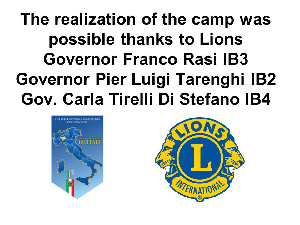 The realization of the camp was possible thanks to Lions Governor Franco Rasi IB3 Governor Pier Luigi Tarenghi IB2 Gov. Carla Tirelli Di Stefano IB4