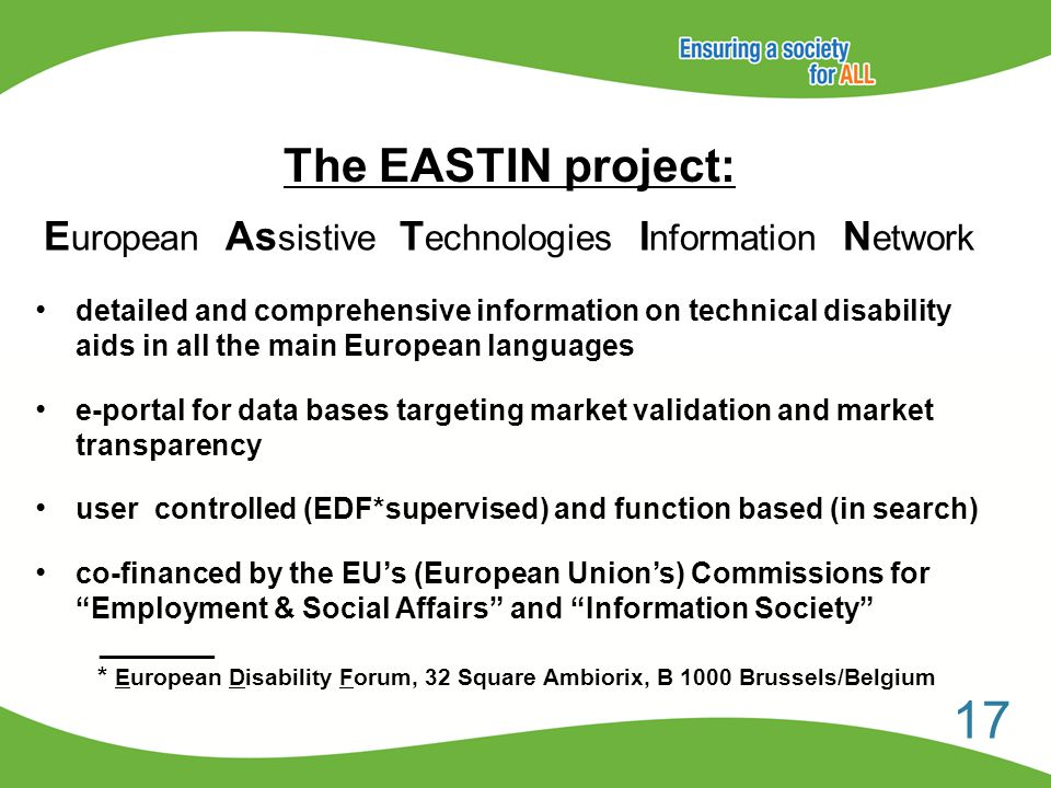 The EASTIN project: detailed and comprehensive information on technical disability aids in all the main European languages e-portal for data bases targeting market validation and market transparency user controlled (EDF*supervised) and function based (in search) co-financed by the EU's (European Union's) Commissions for Employment & Social Affairs and Information Society _______ * European Disability Forum, 32 Square Ambiorix, B 1000 Brussels/Belgium 17 E uropean As sistive T echnologies I nformation N etwork