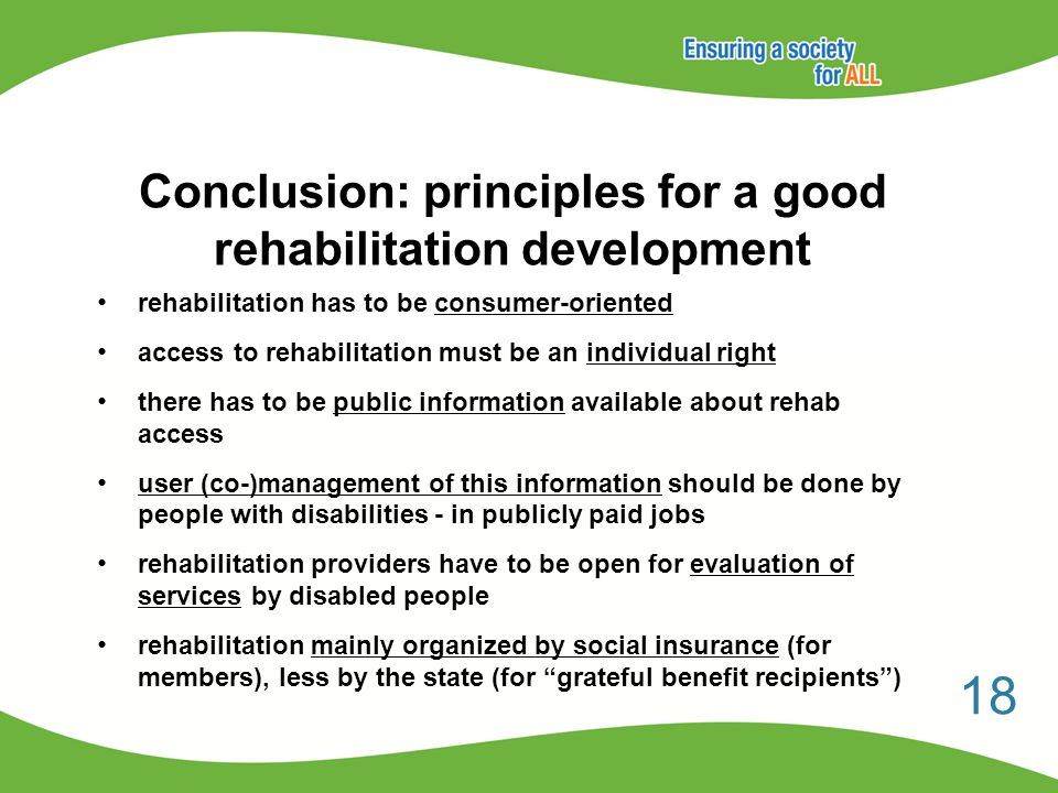 Conclusion: principles for a good rehabilitation development rehabilitation has to be consumer-oriented access to rehabilitation must be an individual right there has to be public information available about rehab access user (co-)management of this information should be done by people with disabilities - in publicly paid jobs rehabilitation providers have to be open for evaluation of services by disabled people rehabilitation mainly organized by social insurance (for members), less by the state (for grateful benefit recipients ) 18