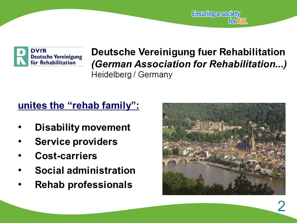 Deutsche Vereinigung fuer Rehabilitation (German Association for Rehabilitation...) Heidelberg / Germany unites the rehab family : Disability movement Service providers Cost-carriers Social administration Rehab professionals 2