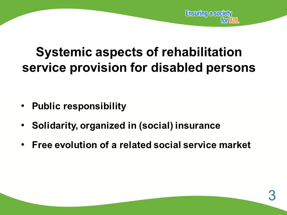 Systemic aspects of rehabilitation service provision for disabled persons Public responsibility Solidarity, organized in (social) insurance Free evolution of a related social service market 3