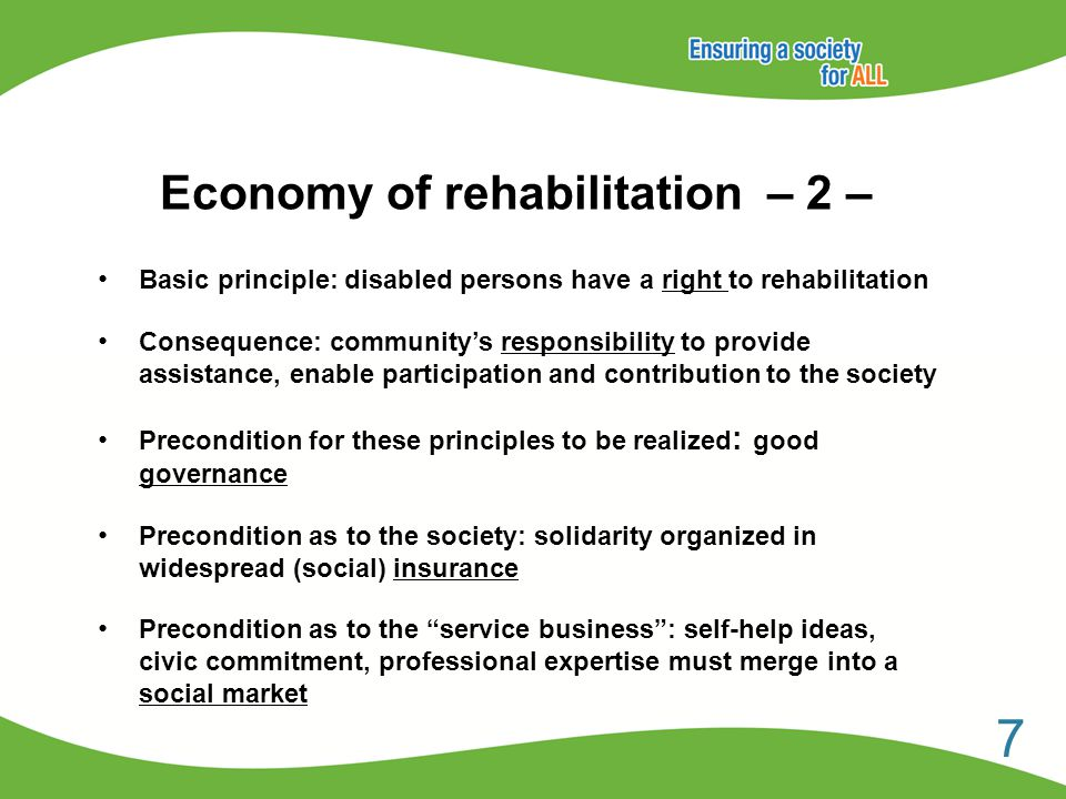 Economy of rehabilitation – 2 – Basic principle: disabled persons have a right to rehabilitation Consequence: community's responsibility to provide assistance, enable participation and contribution to the society Precondition for these principles to be realized : good governance Precondition as to the society: solidarity organized in widespread (social) insurance Precondition as to the service business : self-help ideas, civic commitment, professional expertise must merge into a social market 7