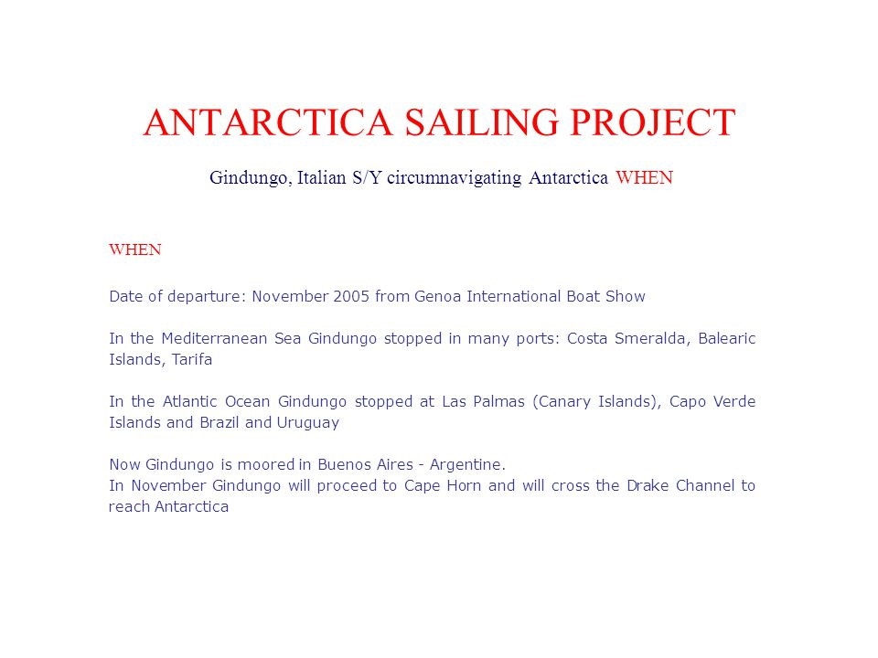 ANTARCTICA SAILING PROJECT Gindungo, Italian S/Y circumnavigating Antarctica WHEN WHEN Date of departure: November 2005 from Genoa International Boat Show In the Mediterranean Sea Gindungo stopped in many ports: Costa Smeralda, Balearic Islands, Tarifa In the Atlantic Ocean Gindungo stopped at Las Palmas (Canary Islands), Capo Verde Islands and Brazil and Uruguay Now Gindungo is moored in Buenos Aires - Argentine.