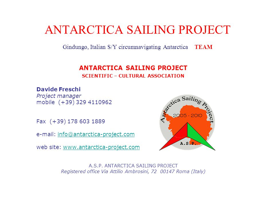 ANTARCTICA SAILING PROJECT Gindungo, Italian S/Y circumnavigating Antarctica TEAM ANTARCTICA SAILING PROJECT SCIENTIFIC – CULTURAL ASSOCIATION Davide Freschi Project manager mobile (+39) 329 4110962 Fax (+39) 178 603 1889 e-mail: info@antarctica-project.cominfo@antarctica-project.com web site: www.antarctica-project.comwww.antarctica-project.com A.S.P.