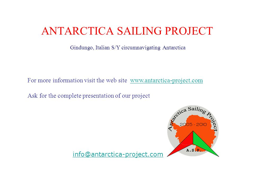 ANTARCTICA SAILING PROJECT Gindungo, Italian S/Y circumnavigating Antarctica info@antarctica-project.com For more information visit the web site www.antarctica-project.comwww.antarctica-project.com Ask for the complete presentation of our project