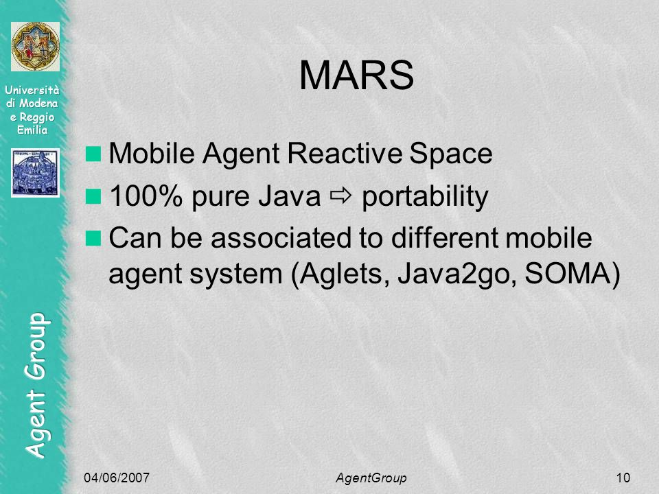 04/06/2007AgentGroup10 MARS Mobile Agent Reactive Space 100% pure Java  portability Can be associated to different mobile agent system (Aglets, Java2go, SOMA)