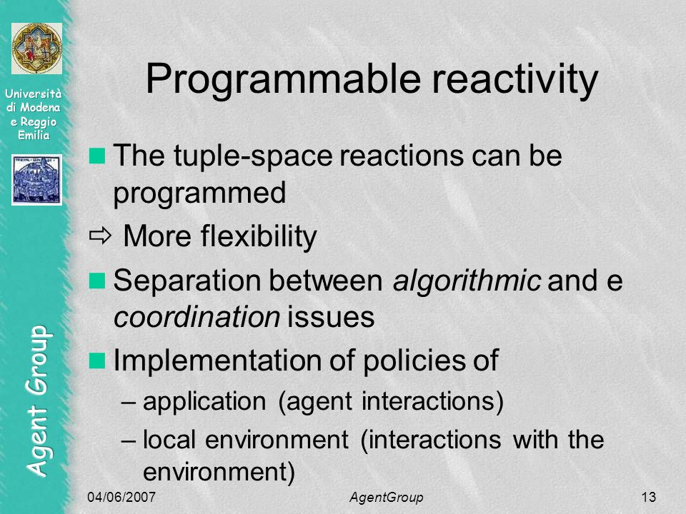 04/06/2007AgentGroup13 Programmable reactivity The tuple-space reactions can be programmed  More flexibility Separation between algorithmic and e coordination issues Implementation of policies of –application (agent interactions) –local environment (interactions with the environment)