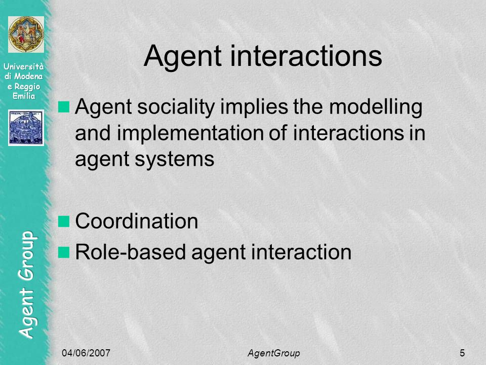 04/06/2007AgentGroup5 Agent interactions Agent sociality implies the modelling and implementation of interactions in agent systems Coordination Role-based agent interaction