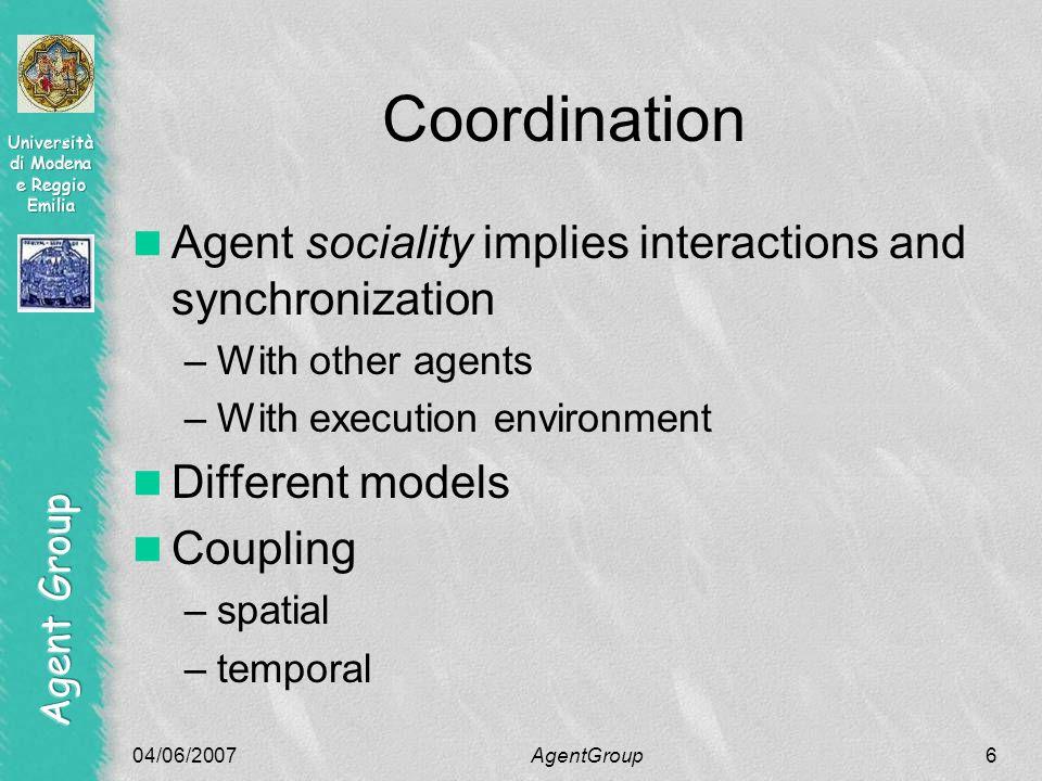 04/06/2007AgentGroup7 Taxonomy of the coordination models Spatial Temporal coupled uncoupled coupled uncoupled Direct Blackboard-based Meeting-orientedLinda-like AgletsAmbit MOLEJavaSpaces