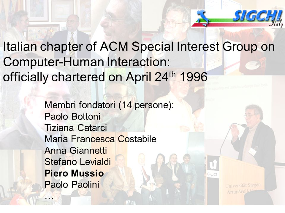 Italian chapter of ACM Special Interest Group on Computer-Human Interaction: officially chartered on April 24 th 1996 Membri fondatori (14 persone): Paolo Bottoni Tiziana Catarci Maria Francesca Costabile Anna Giannetti Stefano Levialdi Piero Mussio Paolo Paolini …