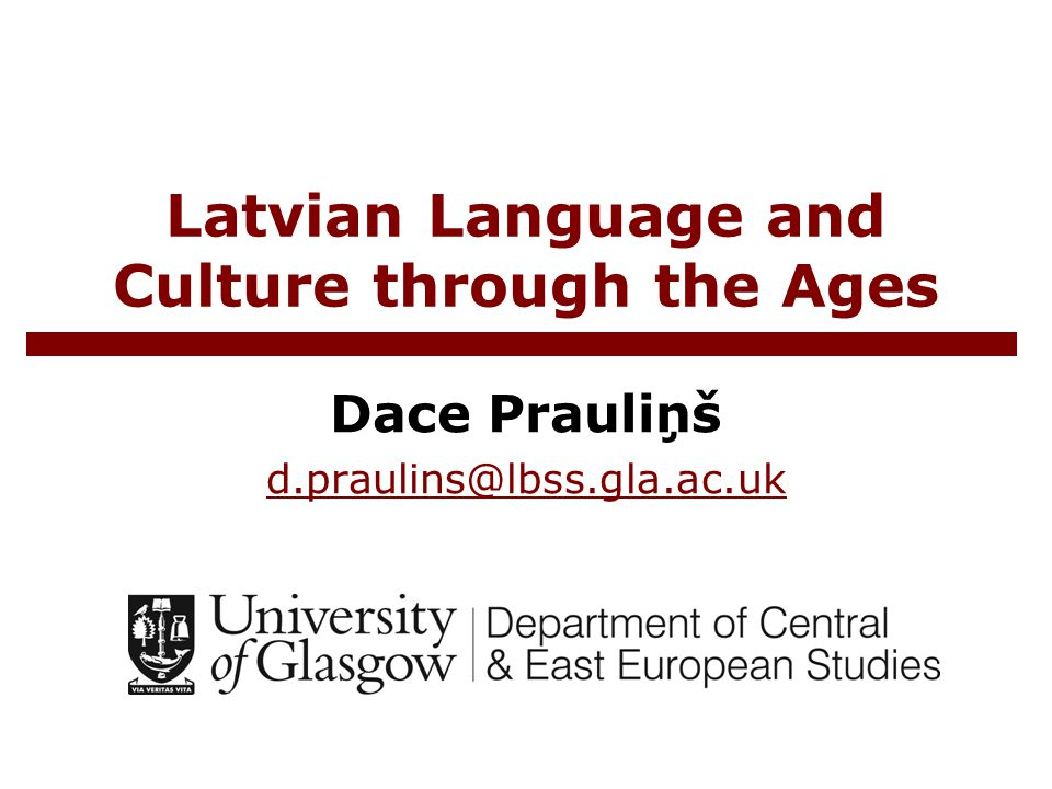 Latvian Language and Culture through the Ages Dace Prauliņš d.praulins@lbss.gla.ac.uk